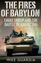 The Fires of Babylon - Eagle Troop and the Battle of 73 Easting ebook by Mike Guardia