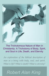 The Trichotomous Nature of Man in Christianity: A Trichotomy of Body, Spirit, and Soul in Life, Death, and Eternity ebook by Robert Alan King