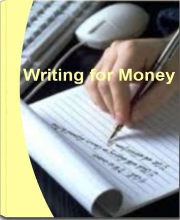 Writing For Money - Learn How You Can Make Money Writing, Make Money Writing Articles, Make Money Writing Online, Writing Papers for Money and Writing a Blog for Money eBook by Grady Lloyd