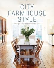 City Farmhouse Style - Designs for a Modern Country Life ebook by Kim Leggett, Alissa Saylor