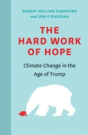 The Hard Work of Hope - Climate Change in the Age of Trump ebook by Robert William Sandford, Jon O'Riordian