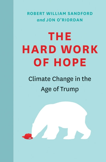 The Hard Work of Hope - Climate Change in the Age of Trump ebook by Robert William Sandford,Jon O'Riordian