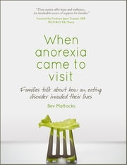 When Anorexia Came to Visit - Families Talk About How an Eating Disorder Invaded Their Lives ebook by Bev Mattocks