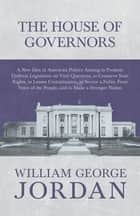 The House of Governors - A New Idea in American Politics Aiming to Promote Uniform Legislation on Vital Questions, to Conserve State Rights, to Lessen Centralization, to Secure a Fuller, Freer Voice of the People, and to Make a Stronger Nation ebook by William George Jordan