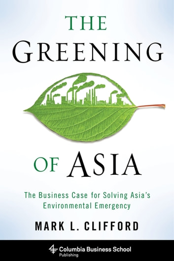 The Greening of Asia - The Business Case for Solving Asia's Environmental Emergency ebook by Mark Clifford
