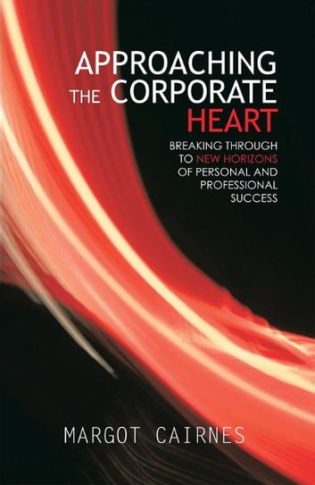 APPROACHING THE CORPORATE HEART - BREAKING THROUGH TO NEW HORIZONS OF PERSONAL AND PROFESSIONAL SUCCESS ebook by Margot Cairnes