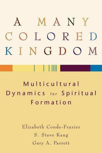 A Many Colored Kingdom - Multicultural Dynamics for Spiritual Formation ebook by Elizabeth Conde-Frazier,S Steve Kang