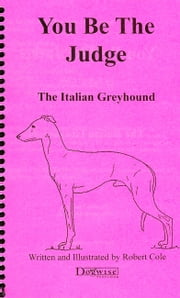YOU BE THE JUDGE - THE ITALIAN GREYHOUND ebook by Robert Cole