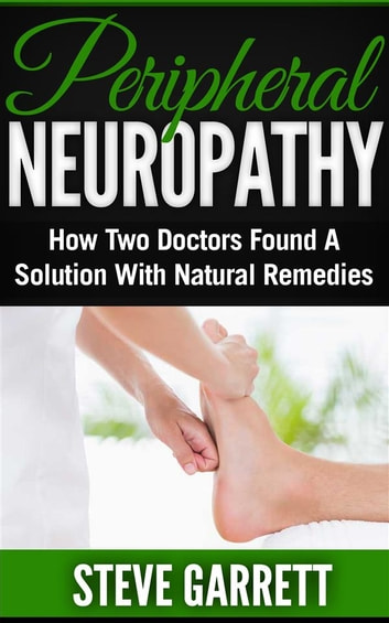 Peripheral Neuropathy: How Two Doctors Found A Solution With Natural Remedies ebook by Steve Garrett
