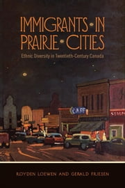 Immigrants in Prairie Cities - Ethnic Diversity in Twentieth-Century Canada ebook by Royden Loewen,Gerald Friesen