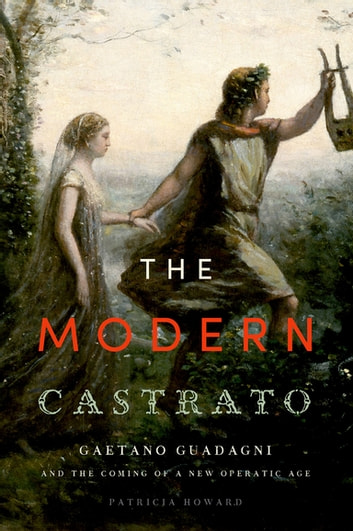 The Modern Castrato - Gaetano Guadagni and the Coming of a New Operatic Age ebook by Patricia Howard