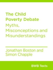 The Child Poverty Debate - Myths, Misconceptions and Misunderstandings ebook by Jonathan Boston,Simon Chapple