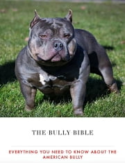 The Bully Bible: Everything You Need To Know About The American Bully ebook by Bully King Magazine
