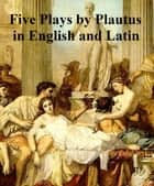 Plautus: five plays in English and Latin eBook by Titus Maccius Plautus