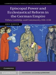 Episcopal Power and Ecclesiastical Reform in the German Empire - Tithes, Lordship, and Community, 950–1150 ebook by John Eldevik