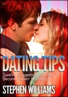 Dating Tips: Surefire Suggestions On How To Become Expert In Dating ebook by Stephen Williams