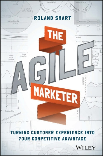 The Agile Marketer - Turning Customer Experience Into Your Competitive Advantage ebook by Roland Smart