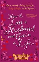 How To Lose A Husband And Gain A Life ebook by Bernadette Strachan