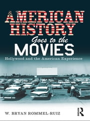 American History Goes to the Movies - Hollywood and the American Experience ebook by W. Bryan Rommel Ruiz
