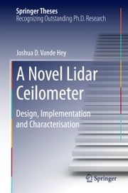 A Novel Lidar Ceilometer - Design, Implementation and Characterisation ebook by Joshua D. Vande Hey