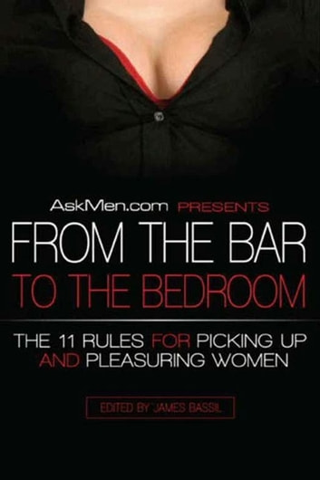 AskMen.com Presents From the Bar to the Bedroom - The 11 Rules for Picking Up and Pleasuring Women ebook by James Bassil