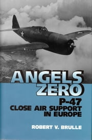 Angels Zero - P-47 Close Air Support in Europe ebook by Robert Brulle