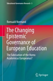 The Changing Epistemic Governance of European Education - The Fabrication of the Homo Academicus Europeanus? ebook by Romuald Normand