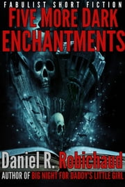 Five More Dark Enchantments - Collected Short Fiction ebook by Daniel R. Robichaud