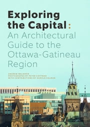 Exploring the Capital - An Architectural Guide to the Ottawa Region ebook by Andrew Waldron, Peter Coffman, Harold Kalman