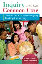Inquiry and the Common Core: Librarians and Teachers Designing Teaching for Learning - Librarians and Teachers Designing Teaching for Learning ebook by Violet H. Harada,Sharon Coatney