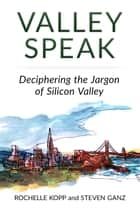 Valley Speak: Deciphering the Jargon of Silicon Valley ebook by Rochelle Kopp