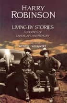 Living by Stories ebook by Harry Robinson,Wendy Wickwire