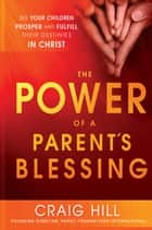 The Power of a Parent's Blessing - Seven critical times to ensure your children prosper and fulfill their destinies ebook by Craig Hill