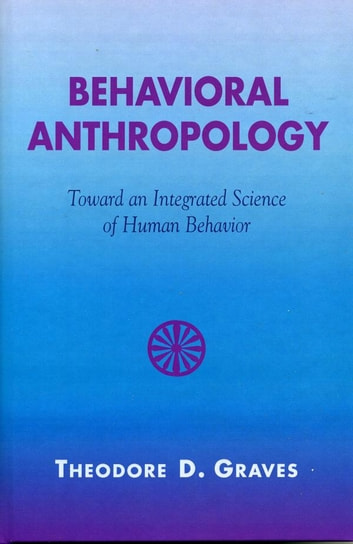 Behavioral Anthropology - Toward an Integrated Science of Human Behavior ebook by Theodore D. Graves