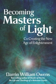 Becoming Masters of Light - Co-Creating the New Age of Enlightenment ebook by Darrin William Owens