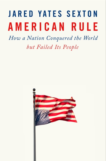 American Rule - How a Nation Conquered the World but Failed Its People ebook by Jared Yates Sexton