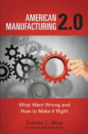 American Manufacturing 2.0 - What Went Wrong and How to Make It Right ebook by Steven L. Blue