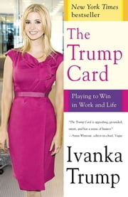 The Trump Card - Playing to Win in Work and Life ebook by Ivanka Trump