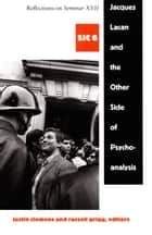 Jacques Lacan and the Other Side of Psychoanalysis - Reflections on Seminar XVII, sic vi eBook by Justin Clemens, Russell Grigg, Jacques-Alain Miller,...