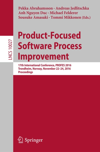 Product-Focused Software Process Improvement - 17th International Conference, PROFES 2016, Trondheim, Norway, November 22-24, 2016, Proceedings ebook by