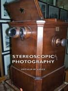 Stereoscopic Photography ebook by Arthur W. Judge