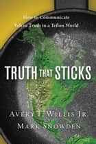 Truth That Sticks - How to Communicate Velcro Truth in a Teflon World eBook by Avery Willis, Mark Snowden