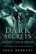 Dark Secrets: Stone Cold Dead - A Dark Secrets Stone Cold Book ebook by Shea Berkley