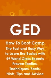 GED How To Boot Camp: The Fast and Easy Way to Learn the Basics with 49 World Class Experts Proven Tactics, Techniques, Facts, Hints, Tips and Advice ebook by James Roche