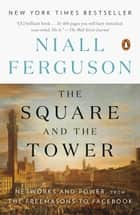 The Square and the Tower - Networks and Power, from the Freemasons to Facebook eBook by Niall Ferguson