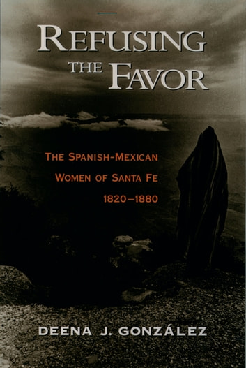 Refusing the Favor - The Spanish-Mexican Women of Santa Fe, 1820-1880 ebook by Deena J. Gonzalez