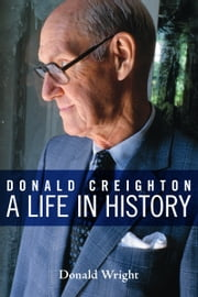 Donald Creighton - A Life in History ebook by Donald Wright