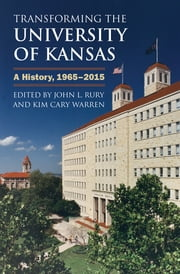 Transforming the University of Kansas - A History, 1965-2015 ebook by John L. Rury,Kim Cary Warren