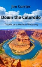 Down the Colorado - Travels on a Western Waterway ebook by Jim Carrier, Bruce Gaut