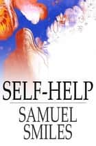 Self-Help: With Illustrations Of Character And Conduct ebook by Samuel Smiles